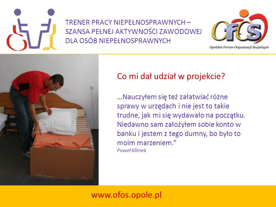 TRENER PRACY NIEPEŁNOSPRAWNYCH – SZANSA PEŁNEJ AKTYWNOŚCI ZAWODOWEJ DLA OSÓB NIEPEŁNOSPRAWNYCH www.ofos.opole.pl Co mi dał udział w projekcie? …Nauczy