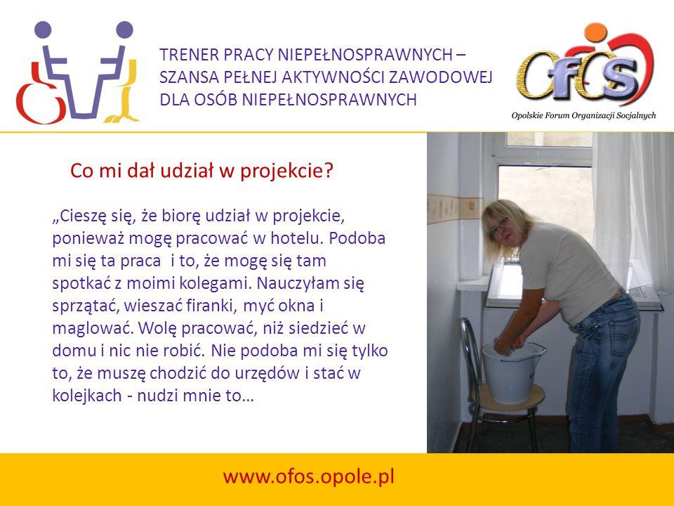 TRENER PRACY NIEPEŁNOSPRAWNYCH – SZANSA PEŁNEJ AKTYWNOŚCI ZAWODOWEJ DLA OSÓB NIEPEŁNOSPRAWNYCH www.ofos.opole.pl Cieszę się, że biorę udział w projekc
