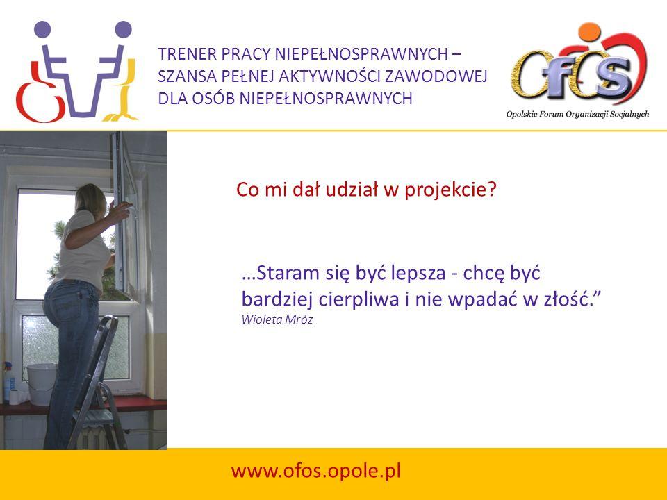 TRENER PRACY NIEPEŁNOSPRAWNYCH – SZANSA PEŁNEJ AKTYWNOŚCI ZAWODOWEJ DLA OSÓB NIEPEŁNOSPRAWNYCH www.ofos.opole.pl …Staram się być lepsza - chcę być bar
