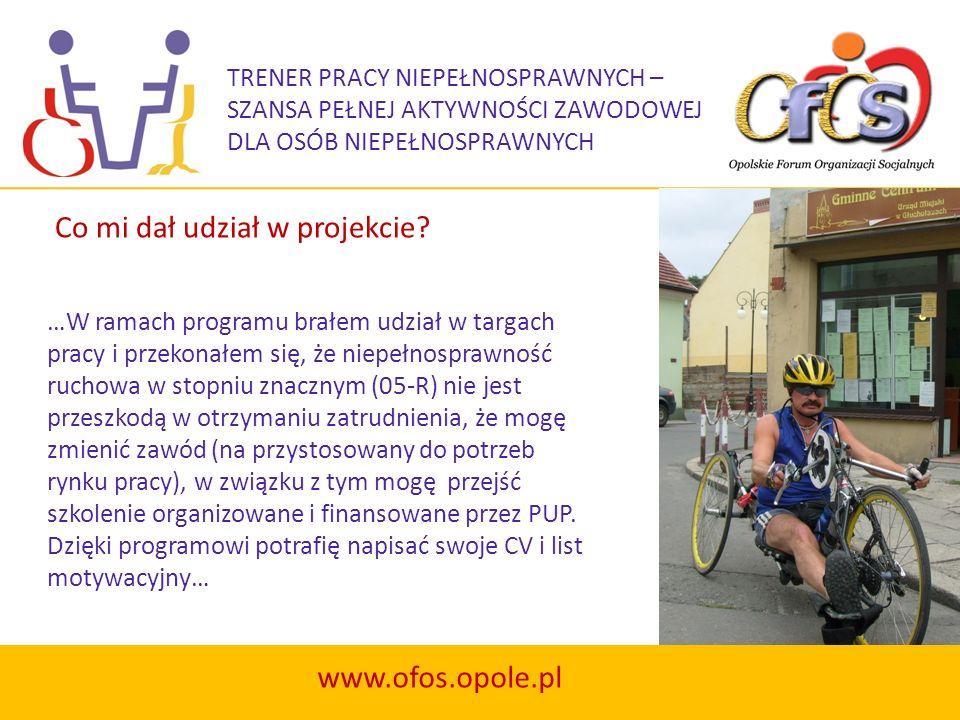 TRENER PRACY NIEPEŁNOSPRAWNYCH – SZANSA PEŁNEJ AKTYWNOŚCI ZAWODOWEJ DLA OSÓB NIEPEŁNOSPRAWNYCH www.ofos.opole.pl …W ramach programu brałem udział w ta