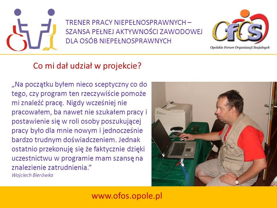 TRENER PRACY NIEPEŁNOSPRAWNYCH – SZANSA PEŁNEJ AKTYWNOŚCI ZAWODOWEJ DLA OSÓB NIEPEŁNOSPRAWNYCH www.ofos.opole.pl Na początku byłem nieco sceptyczny co