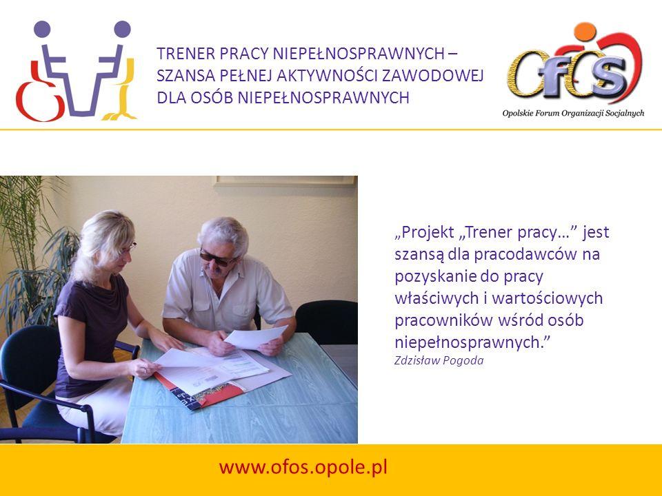 TRENER PRACY NIEPEŁNOSPRAWNYCH – SZANSA PEŁNEJ AKTYWNOŚCI ZAWODOWEJ DLA OSÓB NIEPEŁNOSPRAWNYCH www.ofos.opole.pl Projekt Trener pracy… jest szansą dla