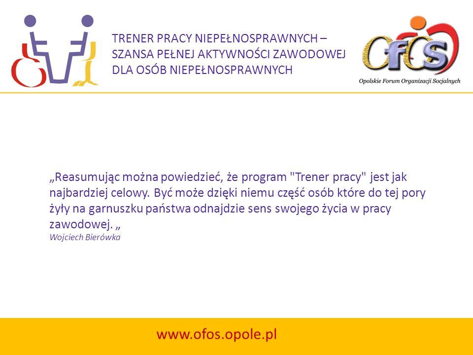 TRENER PRACY NIEPEŁNOSPRAWNYCH – SZANSA PEŁNEJ AKTYWNOŚCI ZAWODOWEJ DLA OSÓB NIEPEŁNOSPRAWNYCH www.ofos.opole.pl Reasumując można powiedzieć, że progr