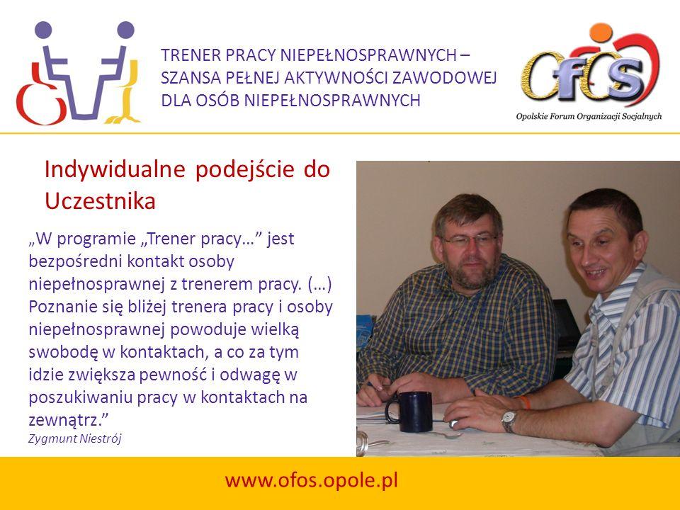 TRENER PRACY NIEPEŁNOSPRAWNYCH – SZANSA PEŁNEJ AKTYWNOŚCI ZAWODOWEJ DLA OSÓB NIEPEŁNOSPRAWNYCH www.ofos.opole.pl …W ramach programu brałem udział w targach pracy i przekonałem się, że niepełnosprawność ruchowa w stopniu znacznym (05-R) nie jest przeszkodą w otrzymaniu zatrudnienia, że mogę zmienić zawód (na przystosowany do potrzeb rynku pracy), w związku z tym mogę przejść szkolenie organizowane i finansowane przez PUP.