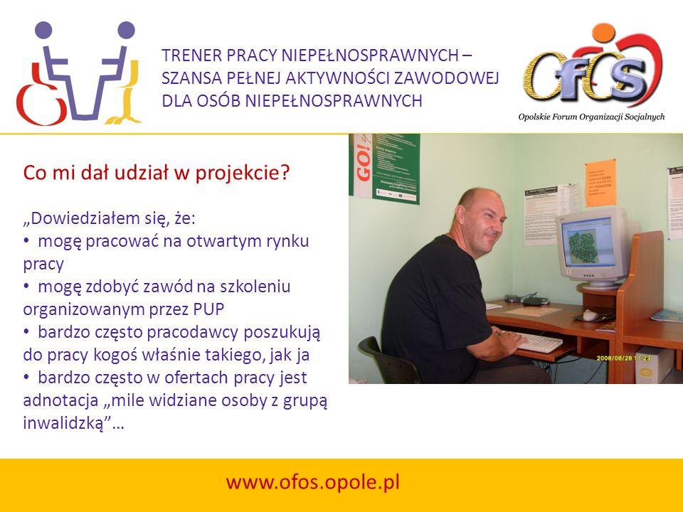 TRENER PRACY NIEPEŁNOSPRAWNYCH – SZANSA PEŁNEJ AKTYWNOŚCI ZAWODOWEJ DLA OSÓB NIEPEŁNOSPRAWNYCH www.ofos.opole.pl Na początku byłem nieco sceptyczny co do tego, czy program ten rzeczywiście pomoże mi znaleźć pracę.
