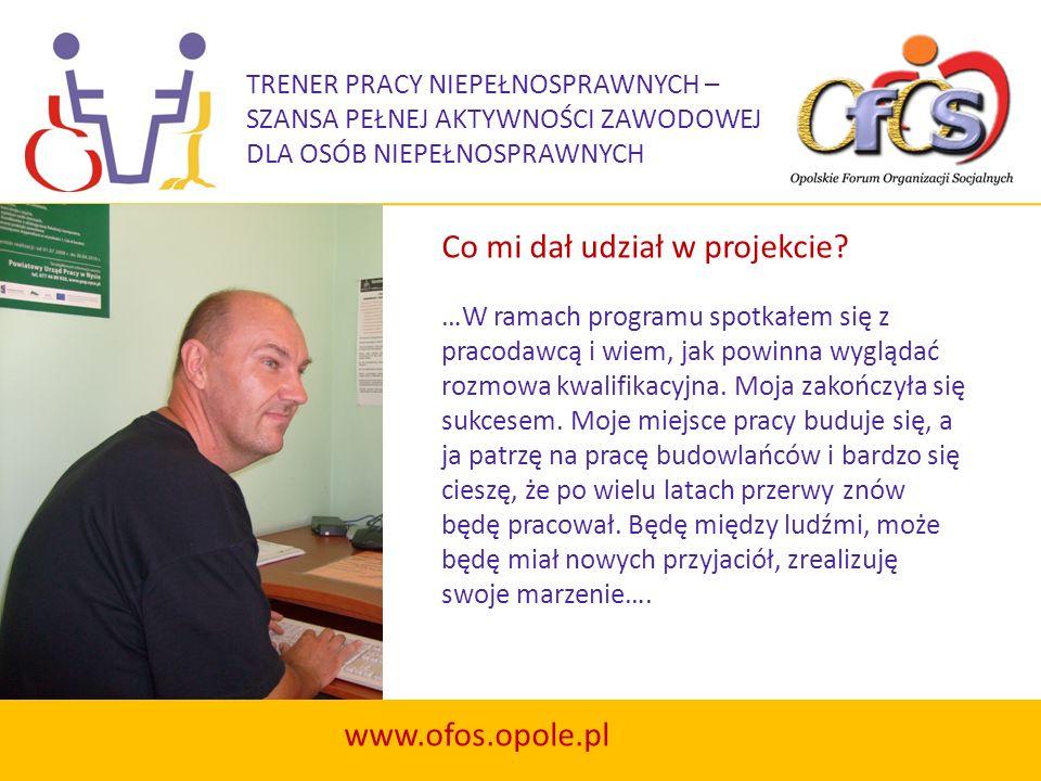 TRENER PRACY NIEPEŁNOSPRAWNYCH – SZANSA PEŁNEJ AKTYWNOŚCI ZAWODOWEJ DLA OSÓB NIEPEŁNOSPRAWNYCH www.ofos.opole.pl Projekt Trener pracy… jest szansą dla pracodawców na pozyskanie do pracy właściwych i wartościowych pracowników wśród osób niepełnosprawnych.