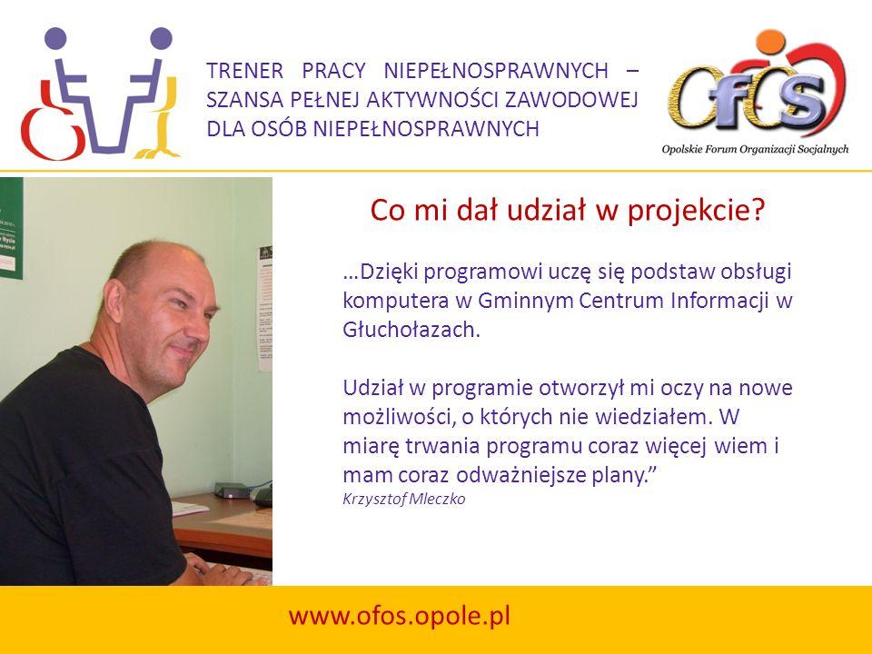 TRENER PRACY NIEPEŁNOSPRAWNYCH – SZANSA PEŁNEJ AKTYWNOŚCI ZAWODOWEJ DLA OSÓB NIEPEŁNOSPRAWNYCH www.ofos.opole.pl Jestem bardzo zadowolony, że mogę brać udział w projekcie.