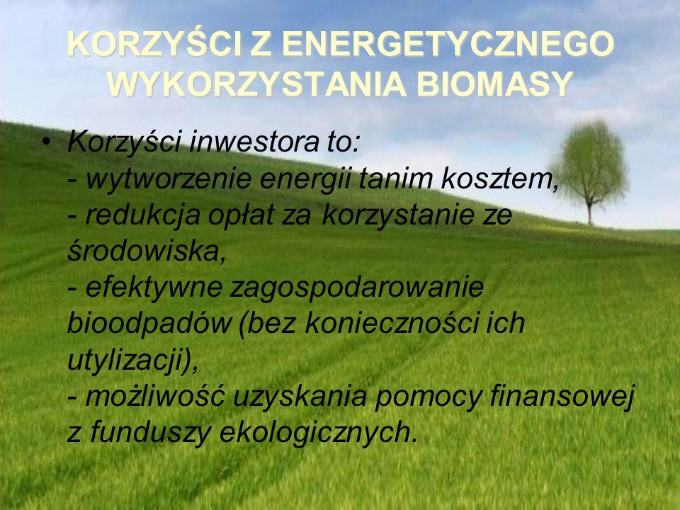 KORZYŚCI Z ENERGETYCZNEGO WYKORZYSTANIA BIOMASY Korzyści inwestora to: - wytworzenie energii tanim kosztem, - redukcja opłat za korzystanie ze środowi