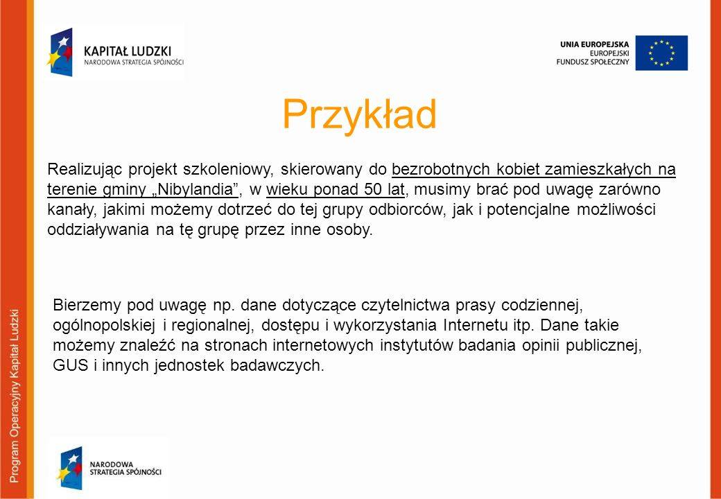 Przykład Realizując projekt szkoleniowy, skierowany do bezrobotnych kobiet zamieszkałych na terenie gminy Nibylandia, w wieku ponad 50 lat, musimy bra