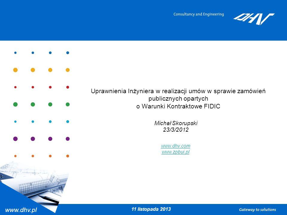 www.dhv.pl 11 listopada 2013 Uprawnienia Inżyniera w realizacji umów w sprawie zamówień publicznych opartych o Warunki Kontraktowe FIDIC Michał Skorup