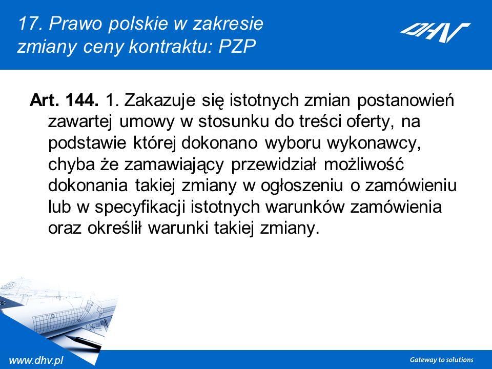 www.dhv.pl 17. Prawo polskie w zakresie zmiany ceny kontraktu: PZP Art. 144. 1. Zakazuje się istotnych zmian postanowień zawartej umowy w stosunku do