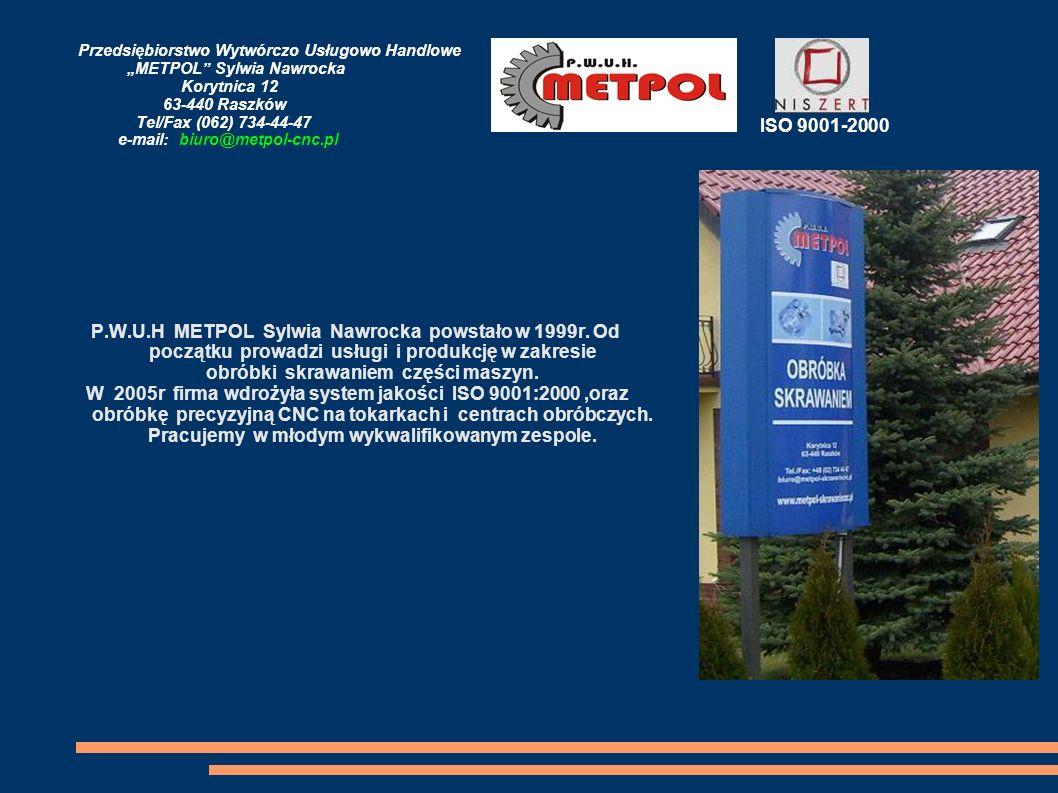 Przedsiębiorstwo Wytwórczo Usługowo Handlowe METPOL Sylwia Nawrocka Korytnica 12 63-440 Raszków Tel/Fax (062) 734-44-47 e-mail: biuro@metpol-cnc.pl Firma posiada nowoczesny park maszynowy: centra pionowe centrum poziome tokarki CNC oraz obrabiarki konwencjonalne ISO 9001-2000