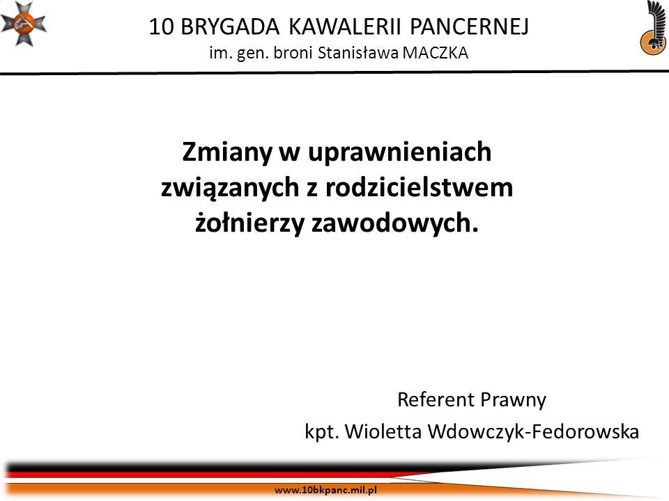 ZASTRZEŻONE Egz. pojedynczy www.10bkpanc.mil.pl 10 BRYGADA KAWALERII PANCERNEJ im. gen. broni Stanisława MACZKA Referent Prawny kpt. Wioletta Wdowczyk