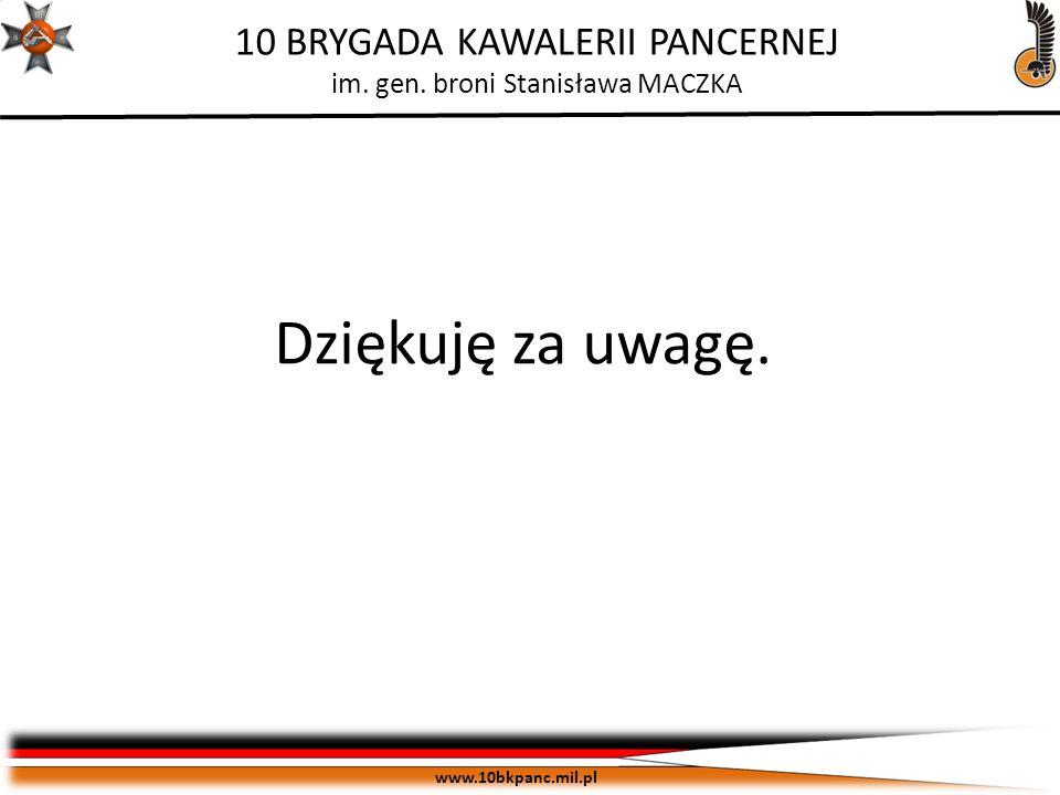 ZASTRZEŻONE Egz. pojedynczy www.10bkpanc.mil.pl 10 BRYGADA KAWALERII PANCERNEJ im. gen. broni Stanisława MACZKA Dziękuję za uwagę.
