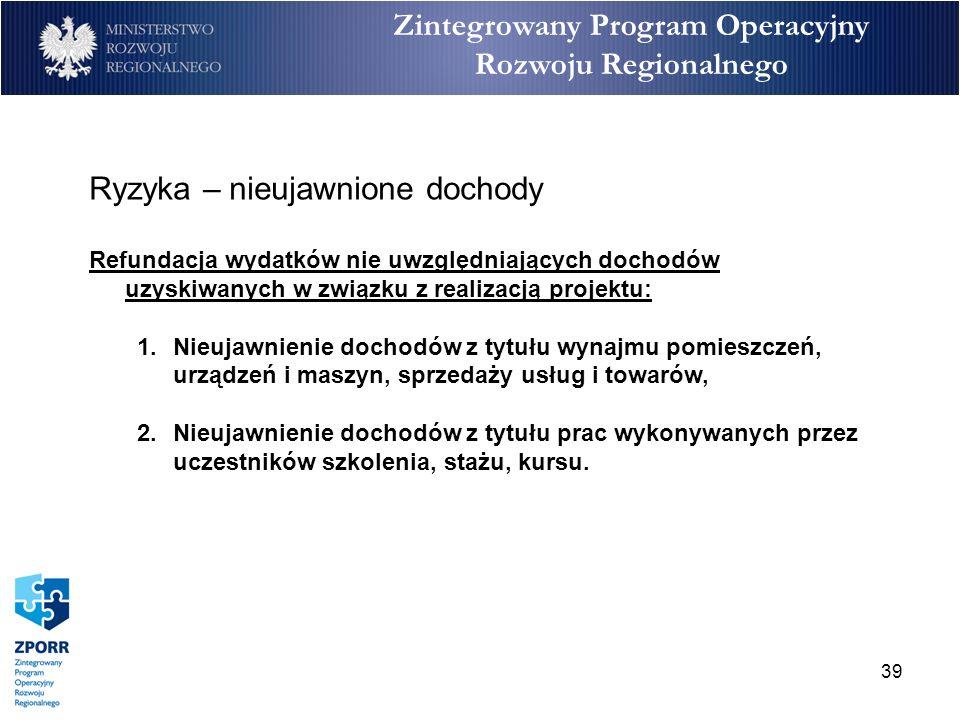 39 Zintegrowany Program Operacyjny Rozwoju Regionalnego Ryzyka – nieujawnione dochody Refundacja wydatków nie uwzględniających dochodów uzyskiwanych w
