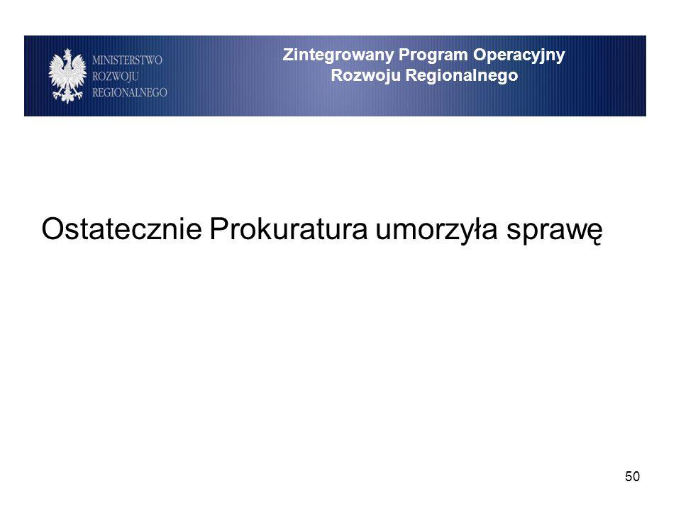 50 Ostatecznie Prokuratura umorzyła sprawę Zintegrowany Program Operacyjny Rozwoju Regionalnego