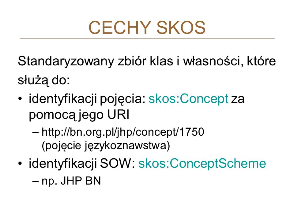 Standaryzowany zbiór klas i własności, które służą do: identyfikacji pojęcia: skos:Concept za pomocą jego URI –http://bn.org.pl/jhp/concept/1750 (poję