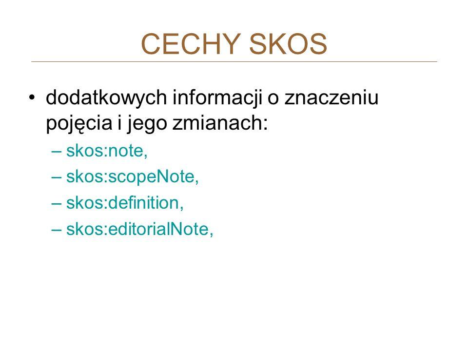 dodatkowych informacji o znaczeniu pojęcia i jego zmianach: –skos:note, –skos:scopeNote, –skos:definition, –skos:editorialNote, CECHY SKOS