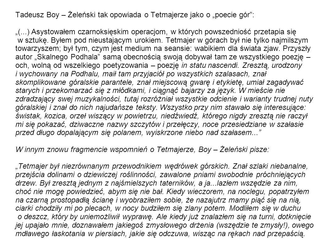 Tadeusz Boy – Żeleński tak opowiada o Tetmajerze jako o poecie gór: (...) Asystowałem czarnoksięskim operacjom, w których powszedniość przetapia się w