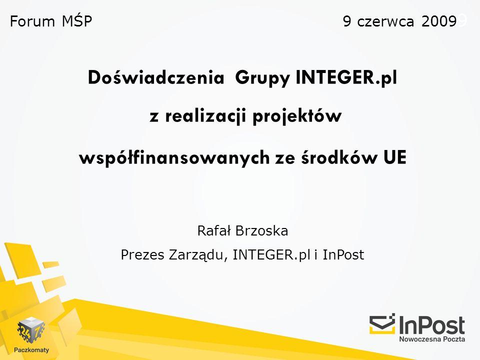 Doświadczenia Grupy INTEGER.pl z realizacji projektów współfinansowanych ze środków UE Rafał Brzoska Prezes Zarządu, INTEGER.pl i InPost Forum MŚP 9 c