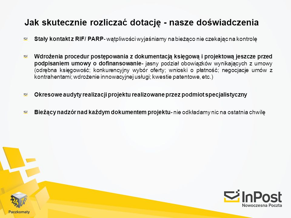 Jak skutecznie rozliczać dotację - nasze doświadczenia Stały kontakt z RIF/ PARP- wątpliwości wyjaśniamy na bieżąco nie czekając na kontrolę Wdrożenia procedur postępowania z dokumentacją księgową i projektową jeszcze przed podpisaniem umowy o dofinansowanie- jasny podział obowiązków wynikających z umowy (odrębna księgowość; konkurencyjny wybór oferty; wnioski o płatność; negocjacje umów z kontrahentami; wdrożenie innowacyjnej usługi; kwestie patentowe, etc.) Okresowe audyty realizacji projektu realizowane przez podmiot specjalistyczny Bieżący nadzór nad każdym dokumentem projektu- nie odkładamy nic na ostatnia chwilę