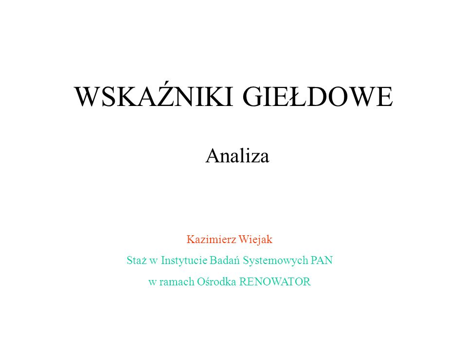 WSKAŹNIKI GIEŁDOWE Analiza Kazimierz Wiejak Staż w Instytucie Badań Systemowych PAN w ramach Ośrodka RENOWATOR