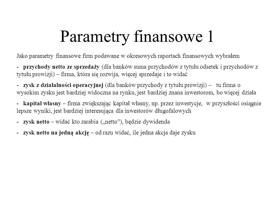 Parametry finansowe 1 Jako parametry finansowe firm podawane w okresowych raportach finansowych wybrałem - przychody netto ze sprzedaży (dla banków su