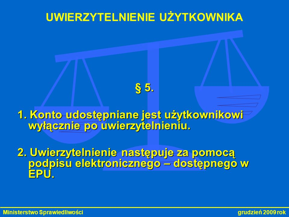 Ministerstwo Sprawiedliwości grudzień 2009 rok UWIERZYTELNIENIE UŻYTKOWNIKA § 5. 1. Konto udostępniane jest użytkownikowi wyłącznie po uwierzytelnieni