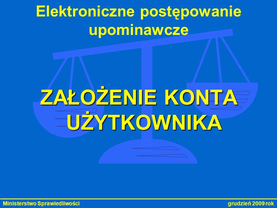 Ministerstwo Sprawiedliwości grudzień 2009 rok Elektroniczne postępowanie upominawcze ROZPORZĄDZENIE MINISTRA SPRAWIEDLIWOŚCI w sprawie trybu zakładania konta oraz sposobu posługiwania się podpisem elektronicznym w elektronicznym postępowaniu upominawczym na podstawie art.126 § 6 ustawy z dnia 17 listopada 1964 r.