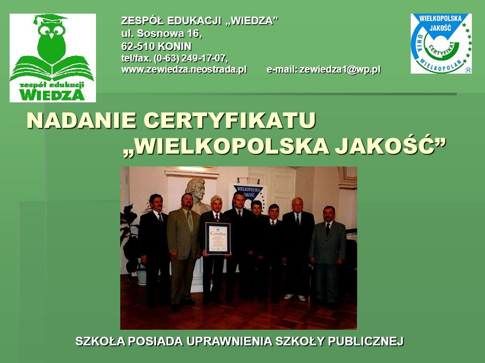 NADANIE CERTYFIKATU WIELKOPOLSKA JAKOŚĆ ZESPÓŁ EDUKACJI WIEDZA ul. Sosnowa 16, 62-510 KONIN tel/fax. (0-63) 249-17-07, www.zewiedza.neostrada.ple-mail