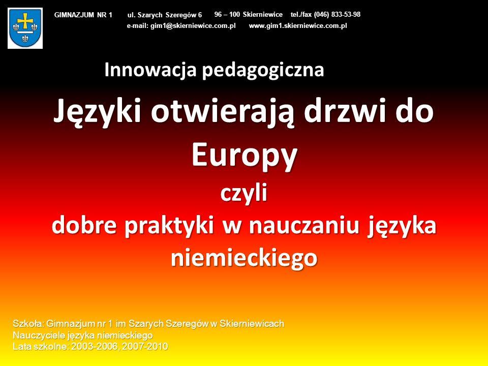 Języki otwierają drzwi do Europy czyli dobre praktyki w nauczaniu języka niemieckiego GIMNAZJUM NR 1 ul. Szarych Szeregów 6 96 – 100 Skierniewicetel./
