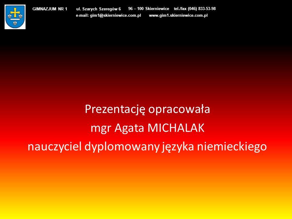 Prezentację opracowała mgr Agata MICHALAK nauczyciel dyplomowany języka niemieckiego GIMNAZJUM NR 1 ul. Szarych Szeregów 6 96 – 100 Skierniewicetel./f