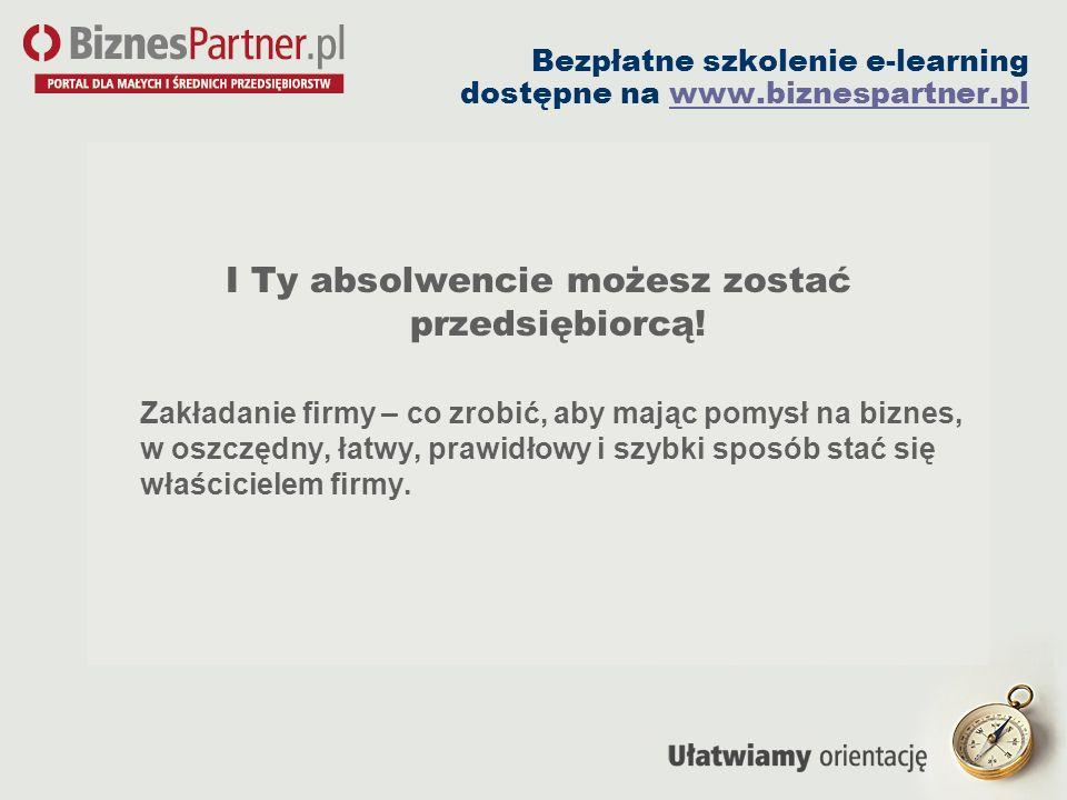 Bezpłatne szkolenie e-learning dostępne na www.biznespartner.plwww.biznespartner.pl I Ty absolwencie możesz zostać przedsiębiorcą! Zakładanie firmy –