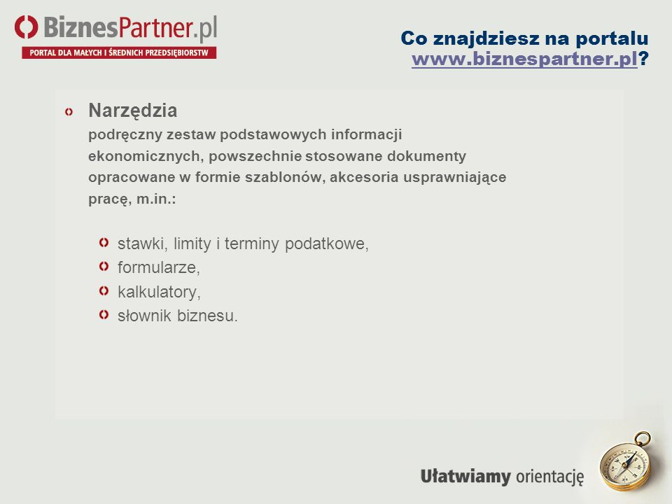 Co znajdziesz na portalu www.biznespartner.pl? www.biznespartner.pl Narzędzia podręczny zestaw podstawowych informacji ekonomicznych, powszechnie stos