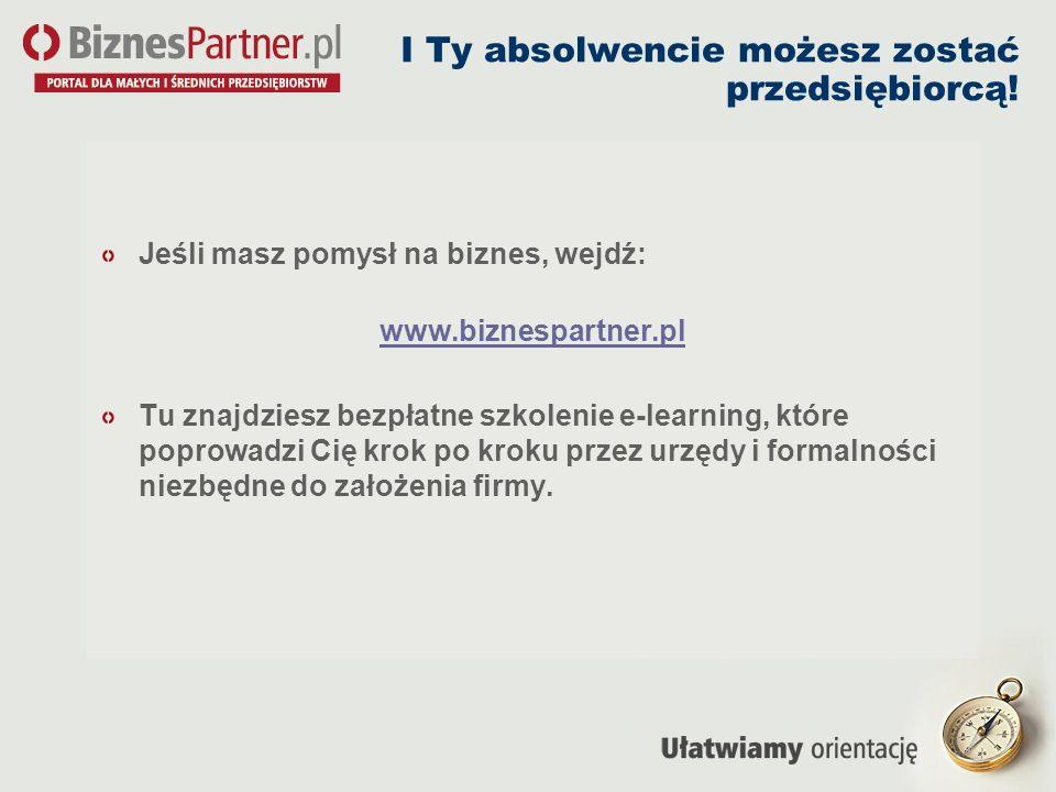 I Ty absolwencie możesz zostać przedsiębiorcą! Jeśli masz pomysł na biznes, wejdź: www.biznespartner.pl Tu znajdziesz bezpłatne szkolenie e-learning,
