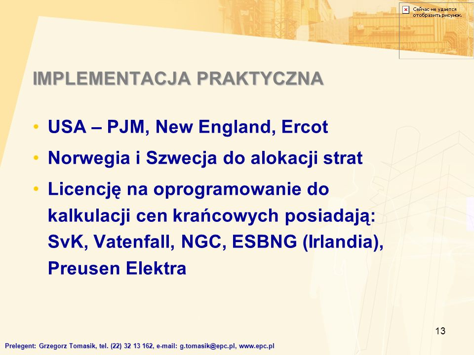 13 IMPLEMENTACJA PRAKTYCZNA USA – PJM, New England, Ercot Norwegia i Szwecja do alokacji strat Licencję na oprogramowanie do kalkulacji cen krańcowych posiadają: SvK, Vatenfall, NGC, ESBNG (Irlandia), Preusen Elektra Prelegent: Grzegorz Tomasik, tel.