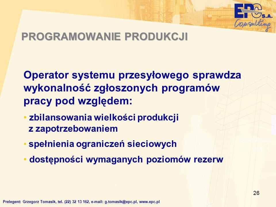 26 Operator systemu przesyłowego sprawdza wykonalność zgłoszonych programów pracy pod względem: zbilansowania wielkości produkcji z zapotrzebowaniem spełnienia ograniczeń sieciowych dostępności wymaganych poziomów rezerw PROGRAMOWANIE PRODUKCJI Prelegent: Grzegorz Tomasik, tel.