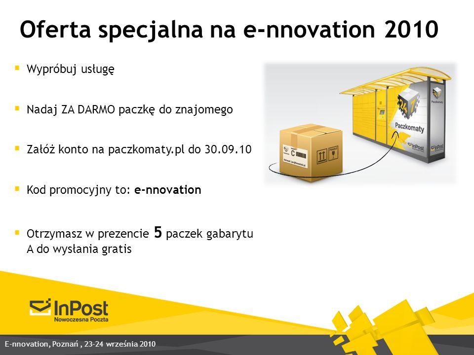 Oferta specjalna na e-nnovation 2010 Wypróbuj usługę Nadaj ZA DARMO paczkę do znajomego Załóż konto na paczkomaty.pl do 30.09.10 Kod promocyjny to: e-nnovation Otrzymasz w prezencie 5 paczek gabarytu A do wysłania gratis E-nnovation, Poznań, 23-24 września 2010