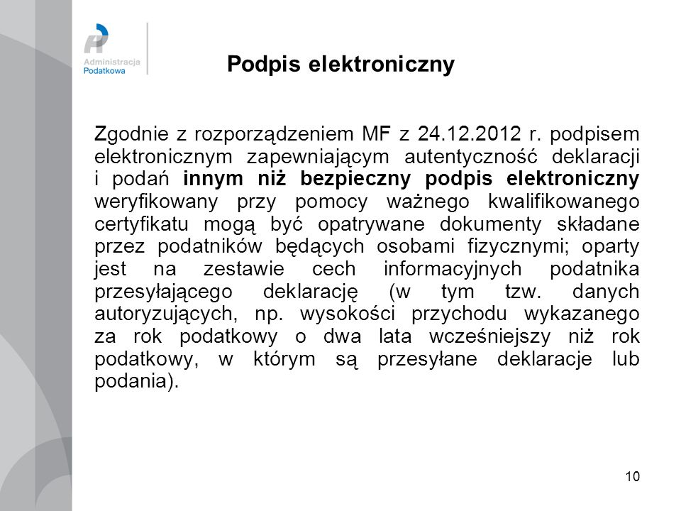 10 Podpis elektroniczny Zgodnie z rozporządzeniem MF z 24.12.2012 r. podpisem elektronicznym zapewniającym autentyczność deklaracji i podań innym niż
