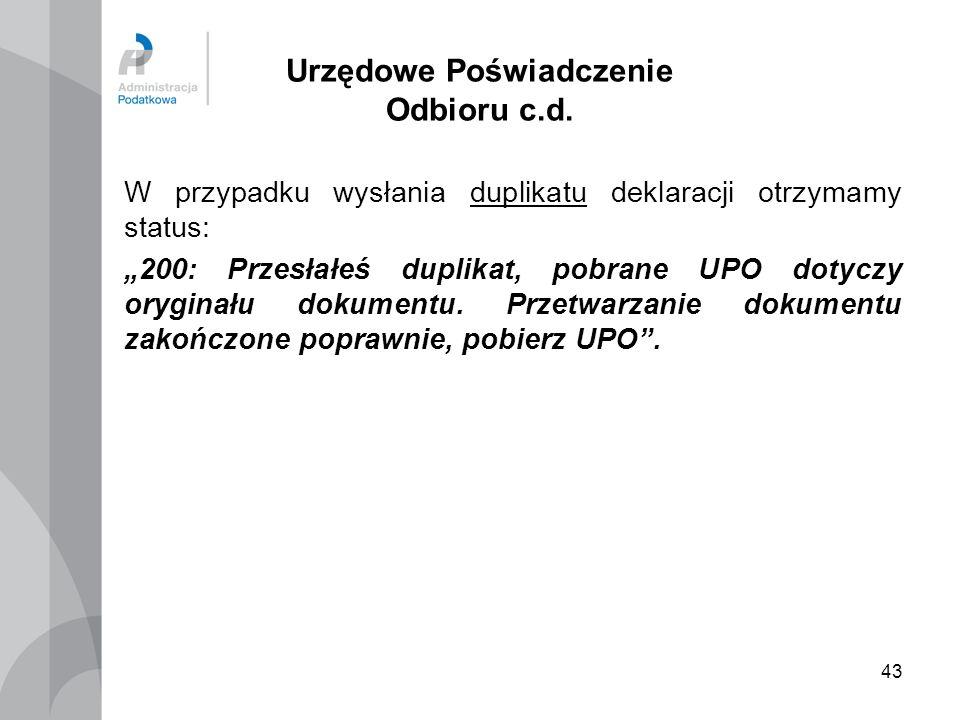 43 Urzędowe Poświadczenie Odbioru c.d. W przypadku wysłania duplikatu deklaracji otrzymamy status: 200: Przesłałeś duplikat, pobrane UPO dotyczy orygi