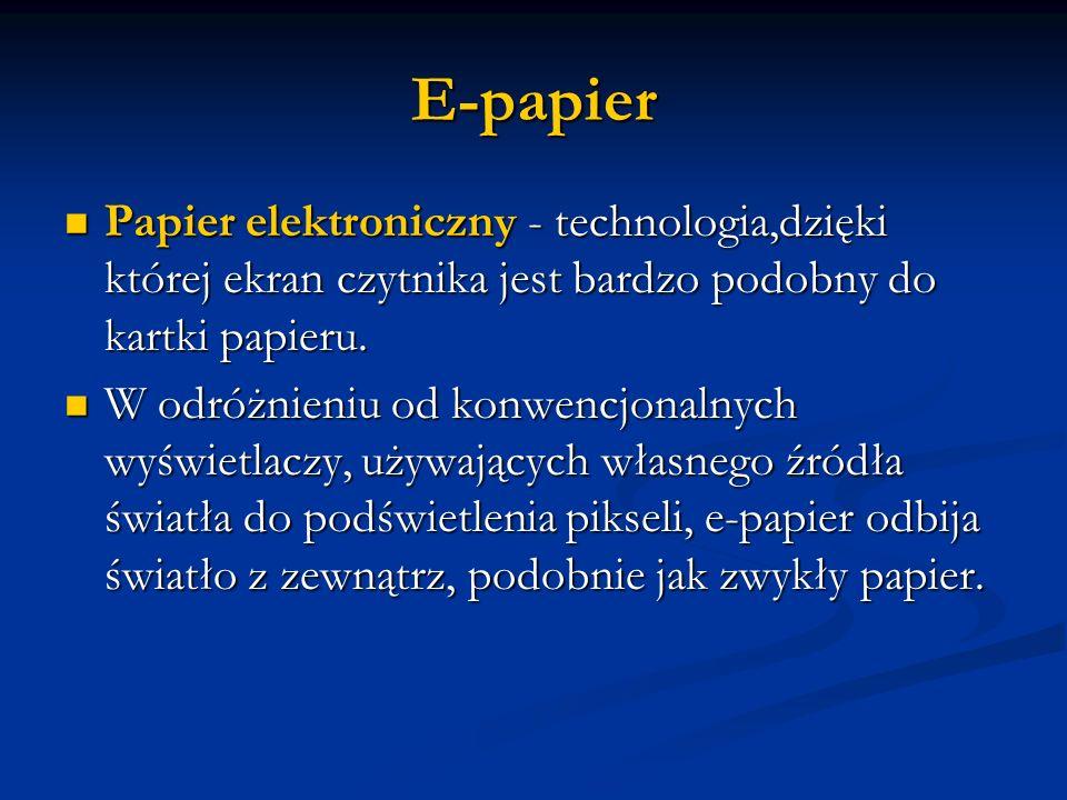 E-papier Papier elektroniczny - technologia,dzięki której ekran czytnika jest bardzo podobny do kartki papieru. Papier elektroniczny - technologia,dzi