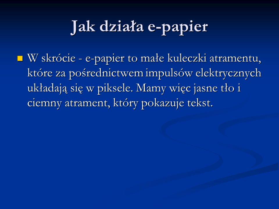 Jak działa e-papier W skrócie - e-papier to małe kuleczki atramentu, które za pośrednictwem impulsów elektrycznych układają się w piksele. Mamy więc j