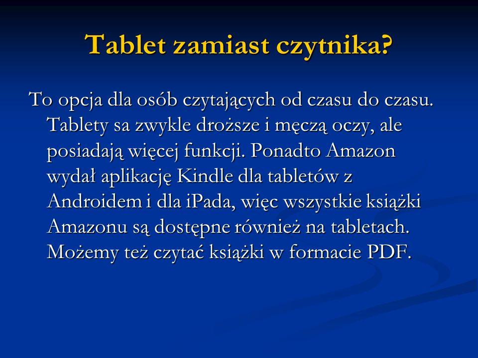 Tablet zamiast czytnika? To opcja dla osób czytających od czasu do czasu. Tablety sa zwykle droższe i męczą oczy, ale posiadają więcej funkcji. Ponadt