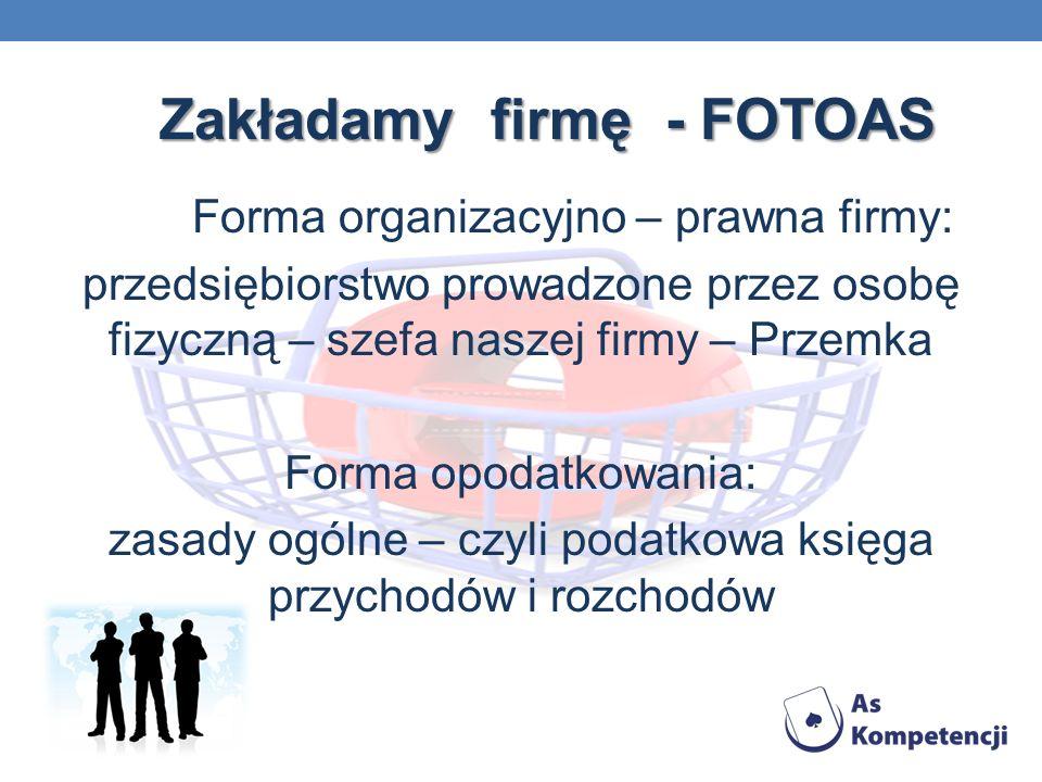 Zakładamy firmę - FOTOAS Forma organizacyjno – prawna firmy: przedsiębiorstwo prowadzone przez osobę fizyczną – szefa naszej firmy – Przemka Forma opodatkowania: zasady ogólne – czyli podatkowa księga przychodów i rozchodów