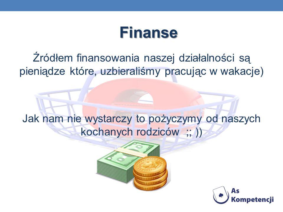 Finanse Źródłem finansowania naszej działalności są pieniądze które, uzbieraliśmy pracując w wakacje) Jak nam nie wystarczy to pożyczymy od naszych kochanych rodziców ;; ))