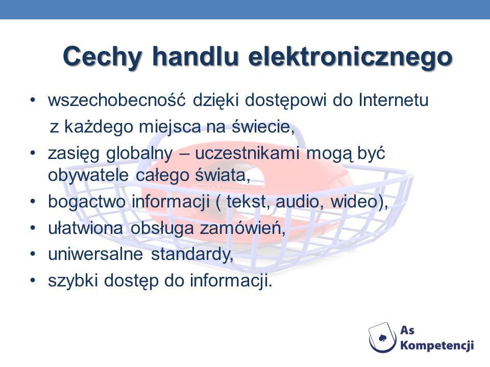 Cechy handlu elektronicznego wszechobecność dzięki dostępowi do Internetu z każdego miejsca na świecie, zasięg globalny – uczestnikami mogą być obywat