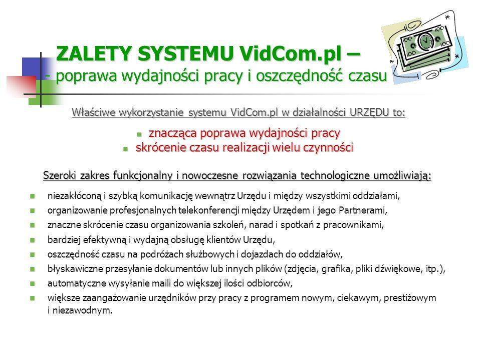 ZALETY SYSTEMU VidCom.pl – - poprawa wydajności pracy i oszczędność czasu ZALETY SYSTEMU VidCom.pl – - poprawa wydajności pracy i oszczędność czasu Szeroki zakres funkcjonalny i nowoczesne rozwiązania technologiczne umożliwiają: Szeroki zakres funkcjonalny i nowoczesne rozwiązania technologiczne umożliwiają: niezakłóconą i szybką komunikację wewnątrz Urzędu i między wszystkimi oddziałami, organizowanie profesjonalnych telekonferencji między Urzędem i jego Partnerami, znaczne skrócenie czasu organizowania szkoleń, narad i spotkań z pracownikami, bardziej efektywną i wydajną obsługę klientów Urzędu, oszczędność czasu na podróżach służbowych i dojazdach do oddziałów, błyskawiczne przesyłanie dokumentów lub innych plików (zdjęcia, grafika, pliki dźwiękowe, itp.), automatyczne wysyłanie maili do większej ilości odbiorców, większe zaangażowanie urzędników przy pracy z programem nowym, ciekawym, prestiżowym i niezawodnym.