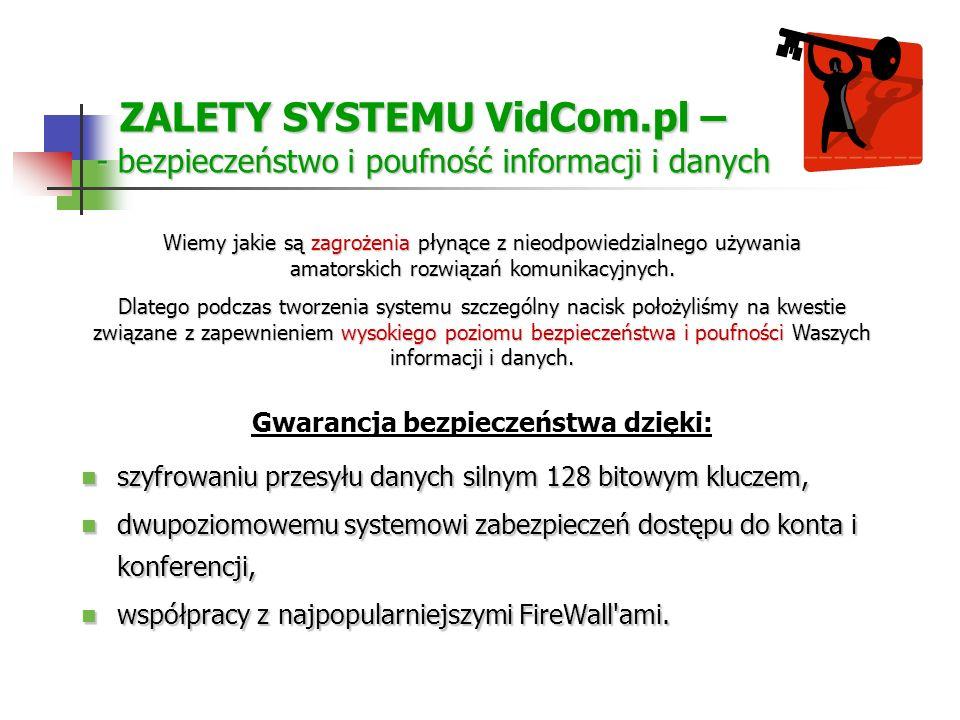 ZALETY SYSTEMU VidCom.pl – - bezpieczeństwo i poufność informacji i danych ZALETY SYSTEMU VidCom.pl – - bezpieczeństwo i poufność informacji i danych szyfrowaniu przesyłu danych silnym 128 bitowym kluczem, szyfrowaniu przesyłu danych silnym 128 bitowym kluczem, dwupoziomowemu systemowi zabezpieczeń dostępu do konta i konferencji, dwupoziomowemu systemowi zabezpieczeń dostępu do konta i konferencji, współpracy z najpopularniejszymi FireWall ami.
