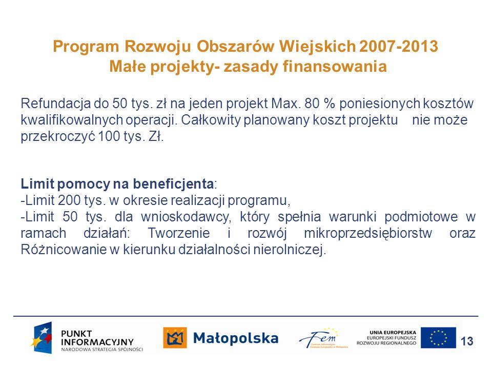 Program Rozwoju Obszarów Wiejskich 2007-2013 Małe projekty- zasady finansowania 13 Refundacja do 50 tys. zł na jeden projekt Max. 80 % poniesionych ko