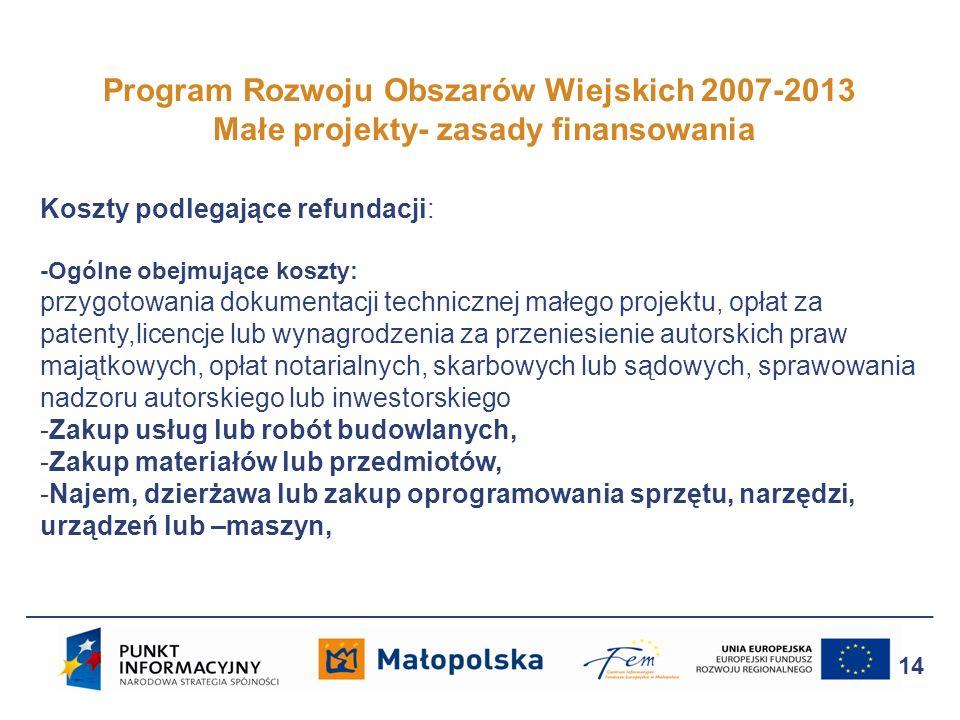 Program Rozwoju Obszarów Wiejskich 2007-2013 Małe projekty- zasady finansowania 14 Koszty podlegające refundacji: -Ogólne obejmujące koszty: przygotow